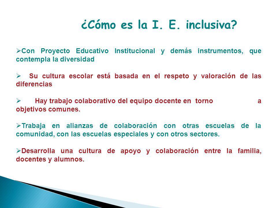 ¿Cómo es la I. E. inclusiva? Con Proyecto Educativo Institucional y demás instrumentos, que contempla la diversidad Su cultura escolar está basada en