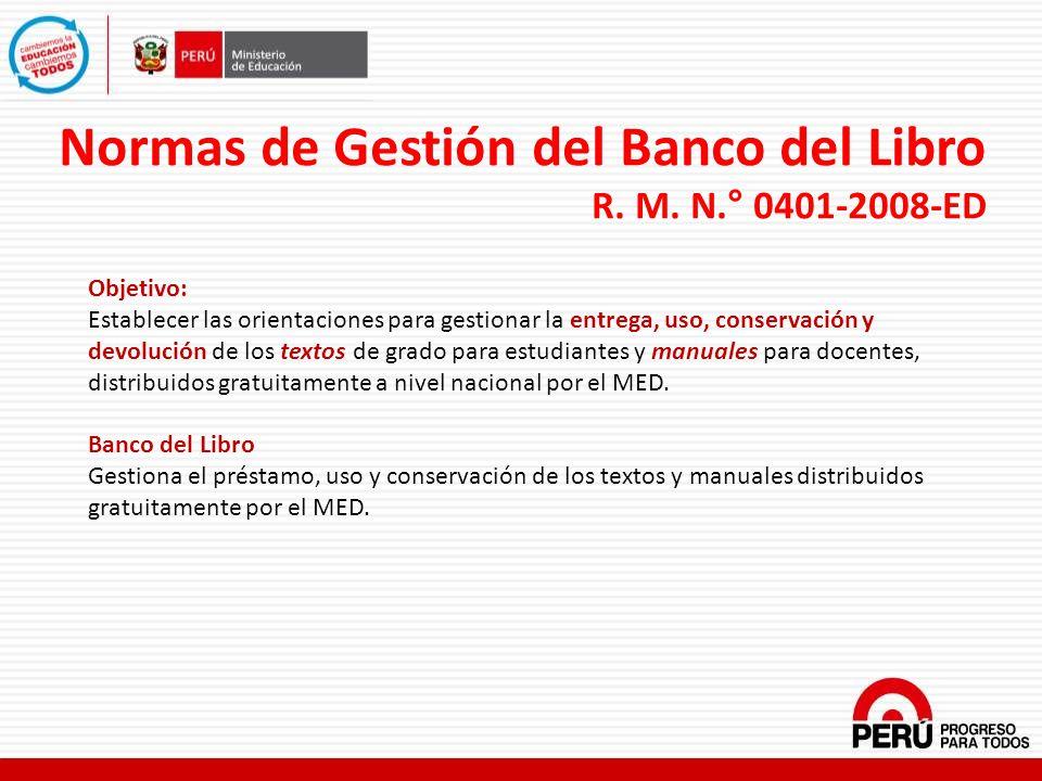 Normas de Gestión del Banco del Libro R. M. N.° 0401-2008-ED Objetivo: Establecer las orientaciones para gestionar la entrega, uso, conservación y dev