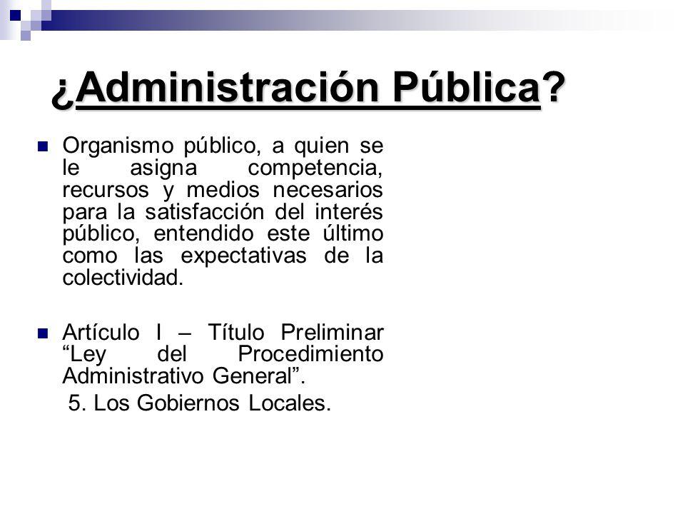 ¿Administración Pública? Organismo público, a quien se le asigna competencia, recursos y medios necesarios para la satisfacción del interés público, e