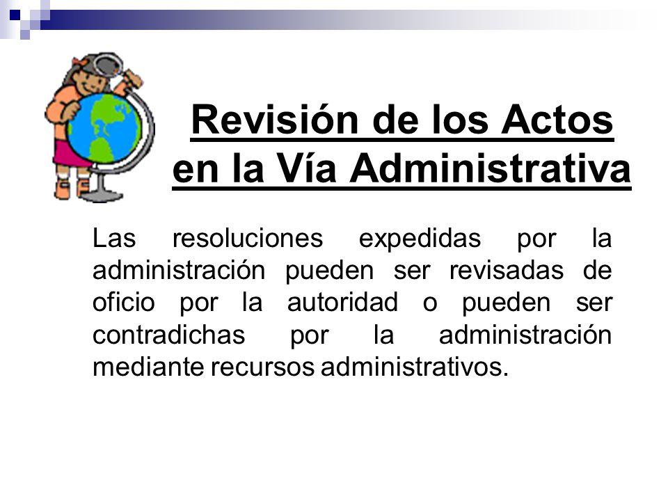 Las resoluciones expedidas por la administración pueden ser revisadas de oficio por la autoridad o pueden ser contradichas por la administración media
