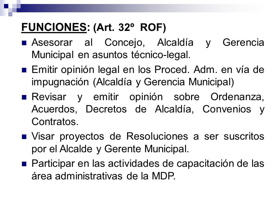 FUNCIONES: (Art. 32º ROF) Asesorar al Concejo, Alcaldía y Gerencia Municipal en asuntos técnico-legal. Emitir opinión legal en los Proced. Adm. en vía