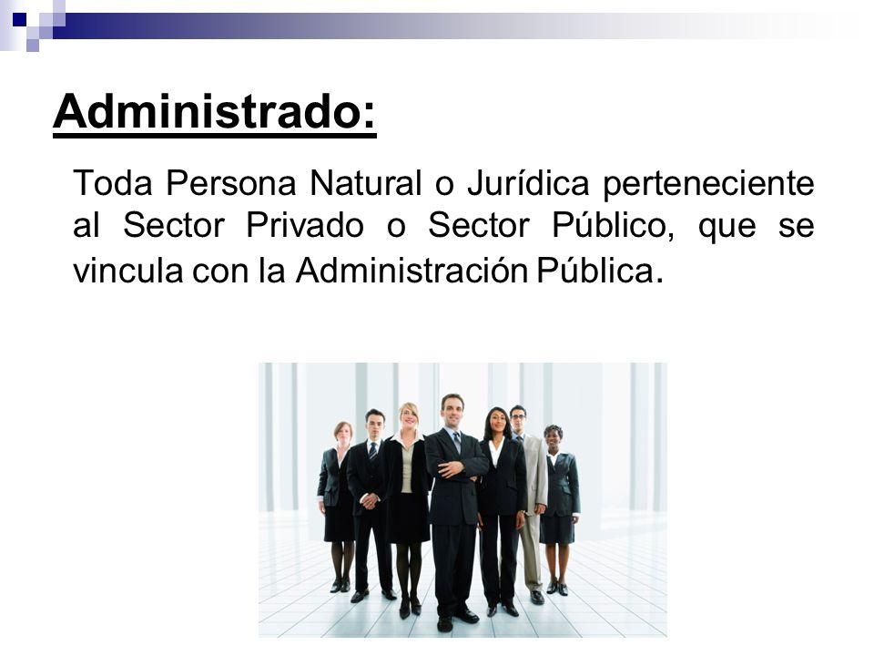 Administrado: Toda Persona Natural o Jurídica perteneciente al Sector Privado o Sector Público, que se vincula con la Administración Pública.