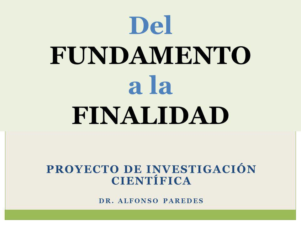 PROYECTO DE INVESTIGACIÓN CIENTÍFICA DR. ALFONSO PAREDES Del FUNDAMENTO a la FINALIDAD