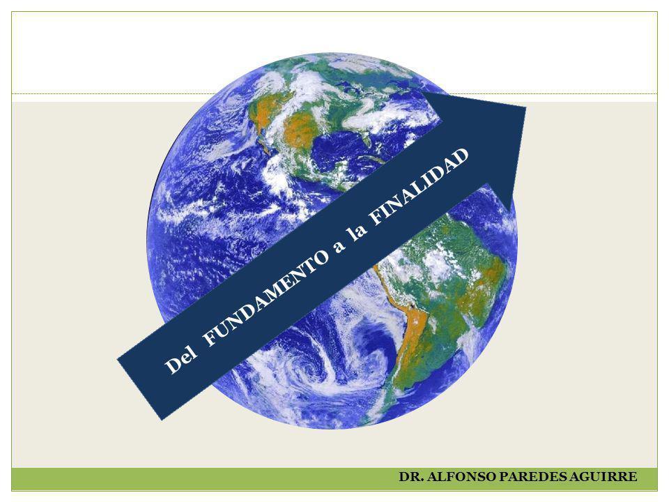 Del FUNDAMENTO a la FINALIDAD DR. ALFONSO PAREDES AGUIRRE