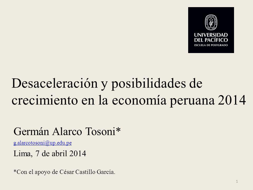 Desaceleración y posibilidades de crecimiento en la economía peruana 2014 Germán Alarco Tosoni* g.alarcotosoni@up.edu.pe Lima, 7 de abril 2014 *Con el