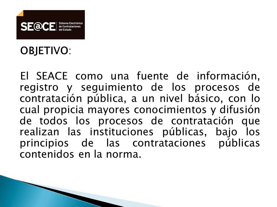 OBJETIVO: El SEACE como una fuente de información, registro y seguimiento de los procesos de contratación pública, a un nivel básico, con lo cual propicia mayores conocimientos y difusión de todos los procesos de contratación que realizan las instituciones públicas, bajo los principios de las contrataciones públicas contenidos en la norma.