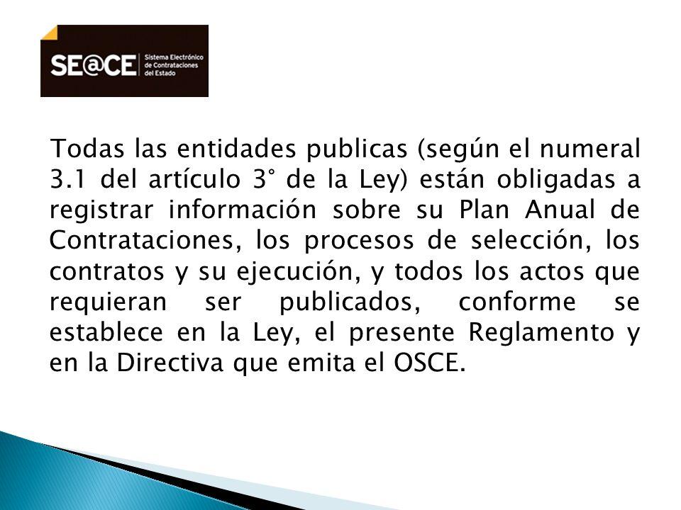 Todas las entidades publicas (según el numeral 3.1 del artículo 3° de la Ley) están obligadas a registrar información sobre su Plan Anual de Contrataciones, los procesos de selección, los contratos y su ejecución, y todos los actos que requieran ser publicados, conforme se establece en la Ley, el presente Reglamento y en la Directiva que emita el OSCE.
