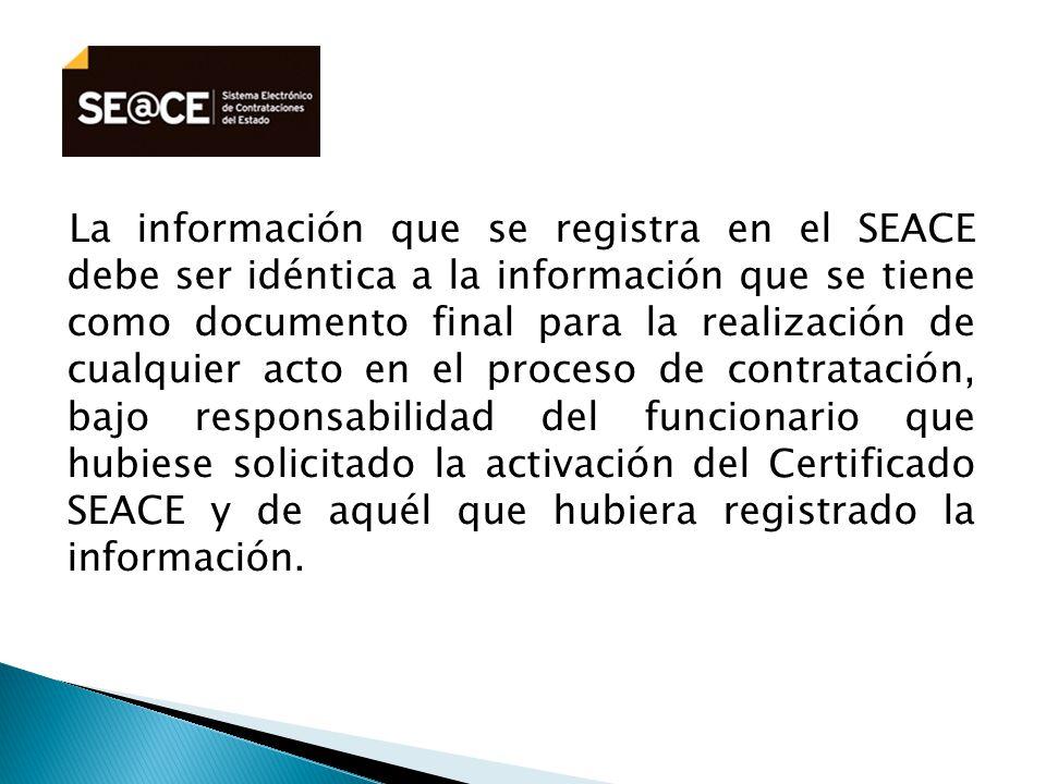 La información que se registra en el SEACE debe ser idéntica a la información que se tiene como documento final para la realización de cualquier acto en el proceso de contratación, bajo responsabilidad del funcionario que hubiese solicitado la activación del Certificado SEACE y de aquél que hubiera registrado la información.