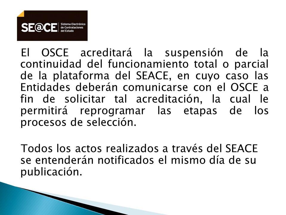 El OSCE acreditará la suspensión de la continuidad del funcionamiento total o parcial de la plataforma del SEACE, en cuyo caso las Entidades deberán comunicarse con el OSCE a fin de solicitar tal acreditación, la cual le permitirá reprogramar las etapas de los procesos de selección.