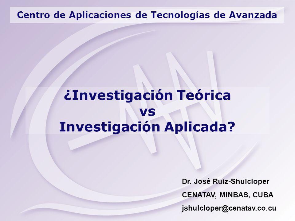 Centro de Aplicaciones de Tecnologías de Avanzada ¿Investigación Teórica vs Investigación Aplicada? Dr. José Ruiz-Shulcloper CENATAV, MINBAS, CUBA jsh