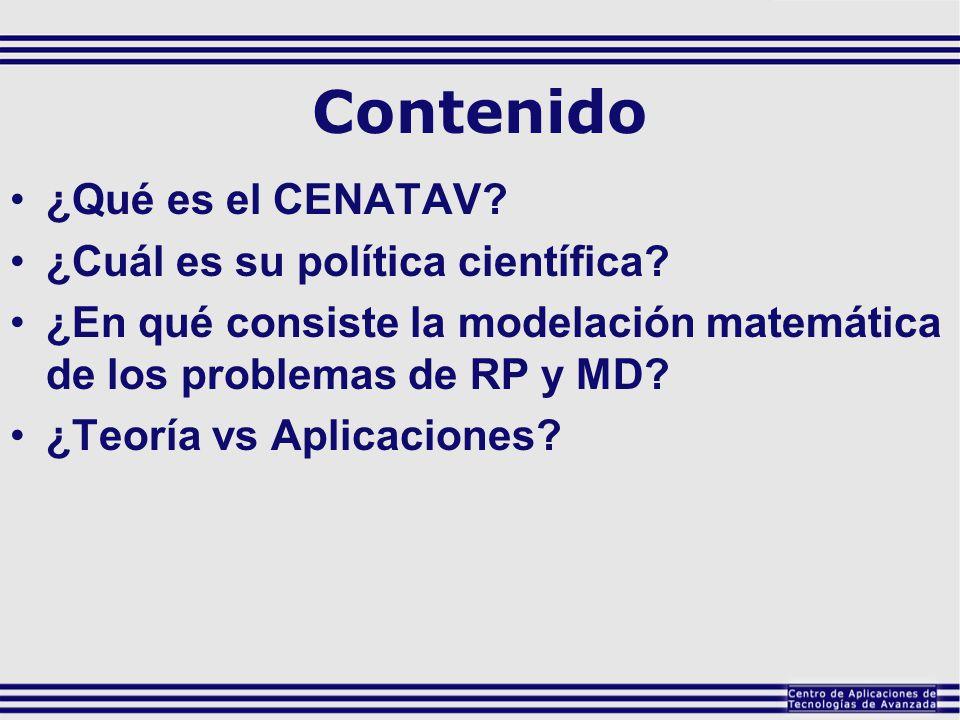 Contenido ¿Qué es el CENATAV? ¿Cuál es su política científica? ¿En qué consiste la modelación matemática de los problemas de RP y MD? ¿Teoría vs Aplic