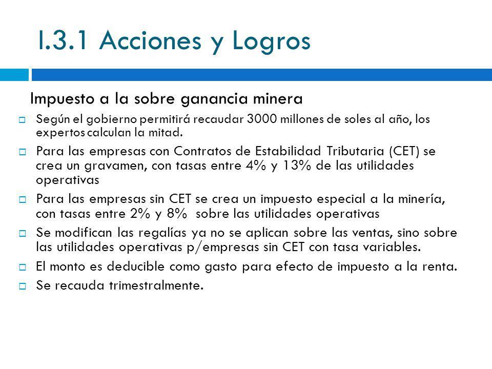 I.3.1 Acciones y Logros Según el gobierno permitirá recaudar 3000 millones de soles al año, los expertos calculan la mitad. Para las empresas con Cont