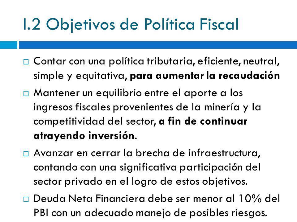 I.2 Objetivos de Política Fiscal Contar con una política tributaria, eficiente, neutral, simple y equitativa, para aumentar la recaudación Mantener un
