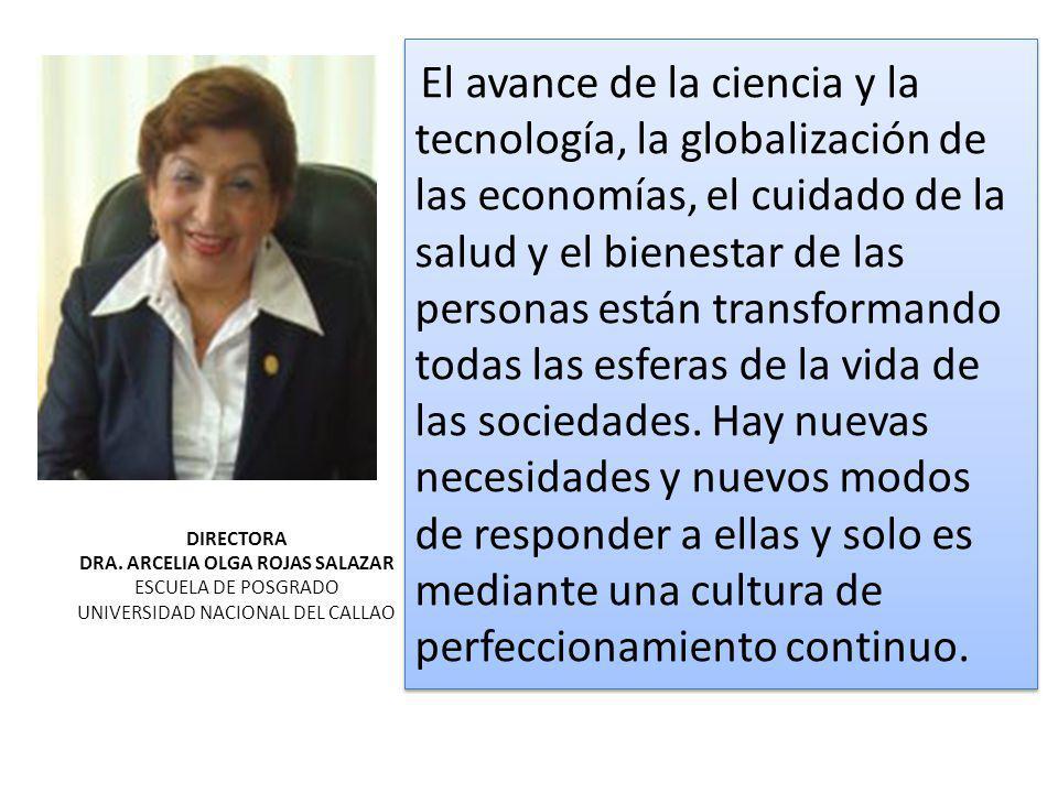 DIRECTORA DRA. ARCELIA OLGA ROJAS SALAZAR ESCUELA DE POSGRADO UNIVERSIDAD NACIONAL DEL CALLAO El avance de la ciencia y la tecnología, la globalizació