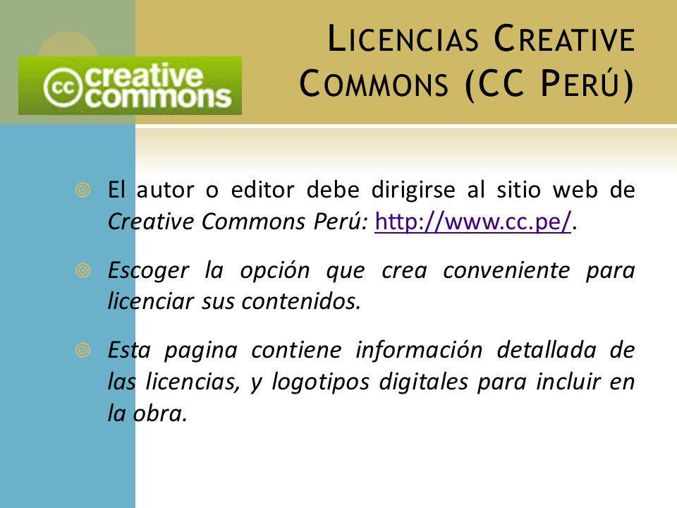 L ICENCIAS C REATIVE C OMMONS (CC P ERÚ ) El autor o editor debe dirigirse al sitio web de Creative Commons Perú: http://www.cc.pe/.http://www.cc.pe/ Escoger la opción que crea conveniente para licenciar sus contenidos.