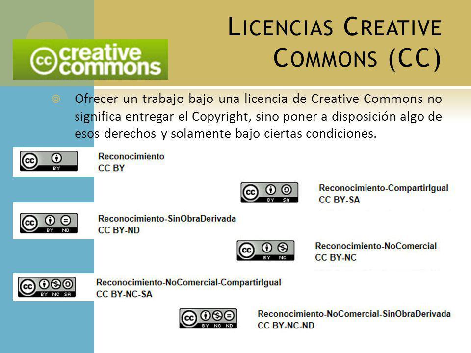 L ICENCIAS C REATIVE C OMMONS (CC) Ofrecer un trabajo bajo una licencia de Creative Commons no significa entregar el Copyright, sino poner a disposición algo de esos derechos y solamente bajo ciertas condiciones.