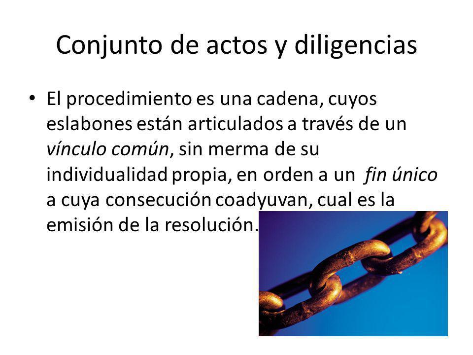 Conjunto de actos y diligencias El procedimiento es una cadena, cuyos eslabones están articulados a través de un vínculo común, sin merma de su indivi