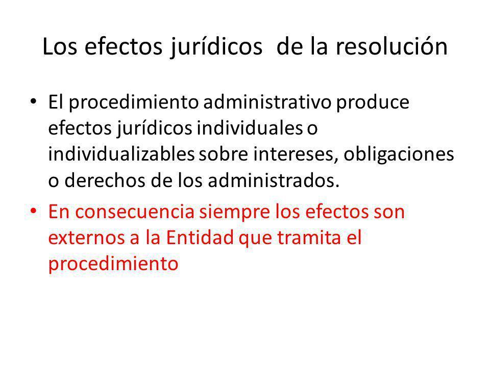 Los efectos jurídicos de la resolución El procedimiento administrativo produce efectos jurídicos individuales o individualizables sobre intereses, obl