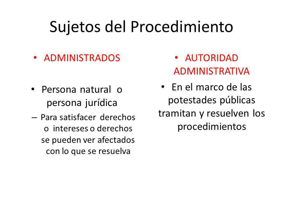 Sujetos del Procedimiento ADMINISTRADOS Persona natural o persona jurídica – Para satisfacer derechos o intereses o derechos se pueden ver afectados c