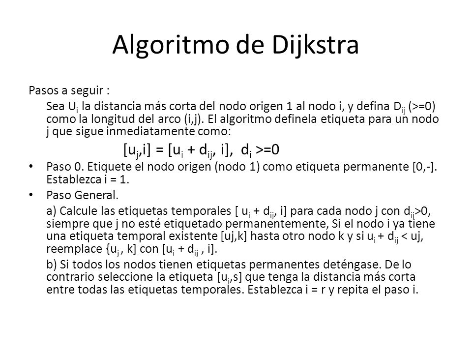 Algoritmo de Dijkstra Pasos a seguir : Sea U i la distancia más corta del nodo origen 1 al nodo i, y defina D ij (>=0) como la longitud del arco (i,j).
