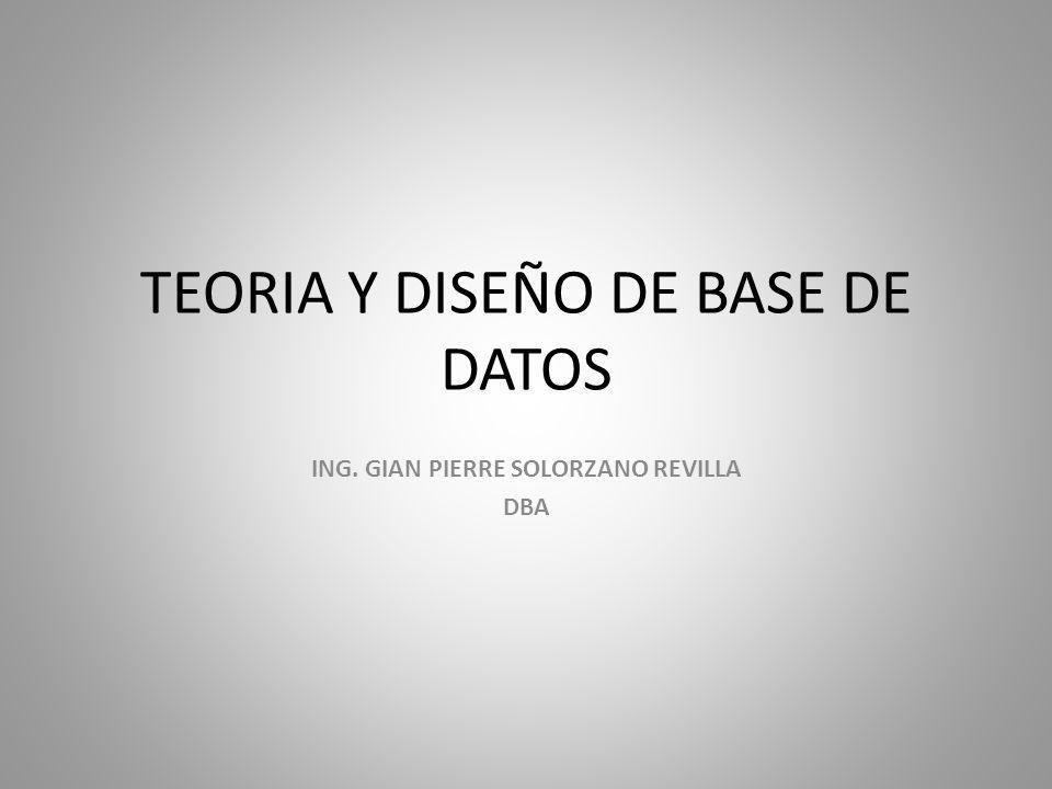 TEORIA Y DISEÑO DE BASE DE DATOS ING. GIAN PIERRE SOLORZANO REVILLA DBA