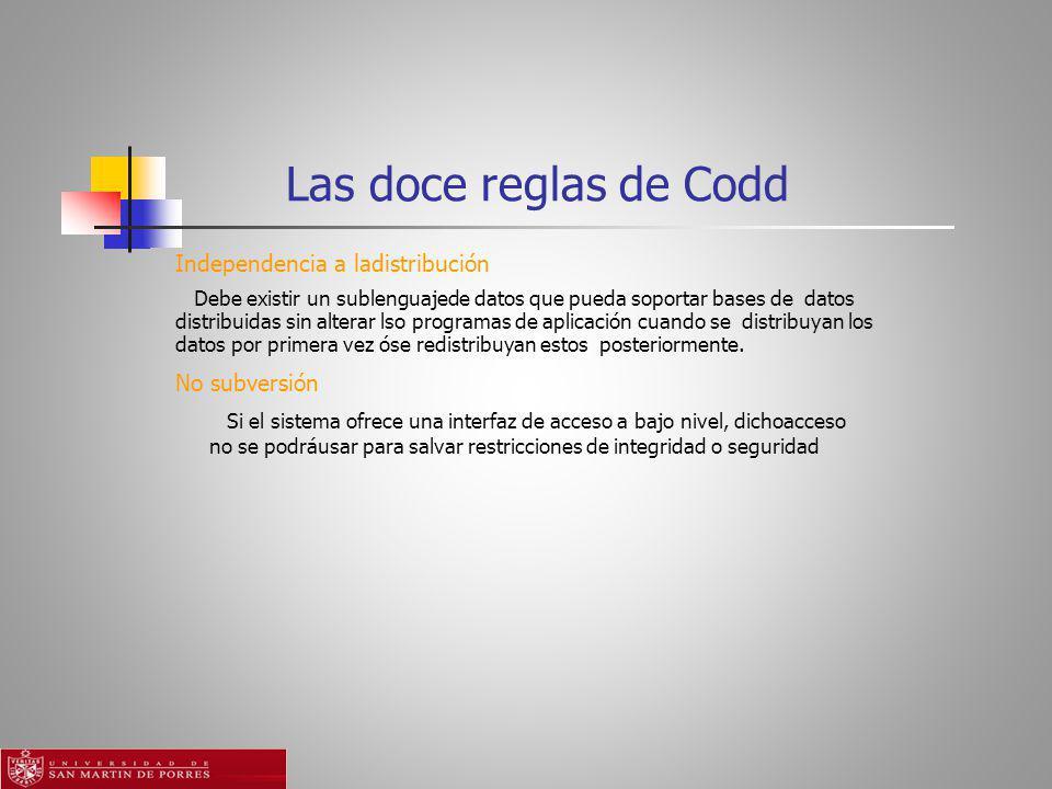 Las doce reglas de Codd Independencia a ladistribución Debe existir un sublenguajede datos que pueda soportar bases de datos distribuidas sin alterar lso programas de aplicación cuando se distribuyan los datos por primera vez óse redistribuyan estos posteriormente.