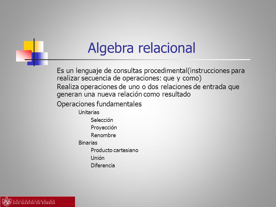 Algebra relacional Es un lenguaje de consultas procedimental(instrucciones para realizar secuencia de operaciones: que y como) Realiza operaciones de uno o dos relaciones de entrada que generan una nueva relación como resultado Operaciones fundamentales Unitarias Selección Proyección Renombre Binarias Producto cartesiano Unión Diferencia
