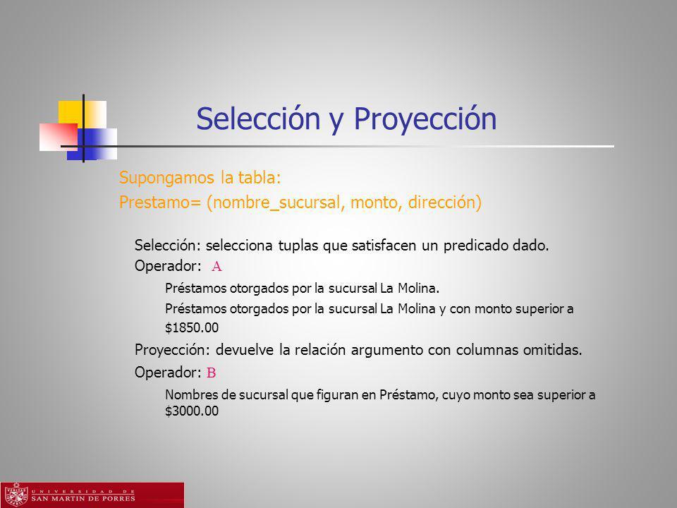 Selección y Proyección Supongamos la tabla: Prestamo= (nombre_sucursal, monto, dirección) Selección: selecciona tuplas que satisfacen un predicado dado.