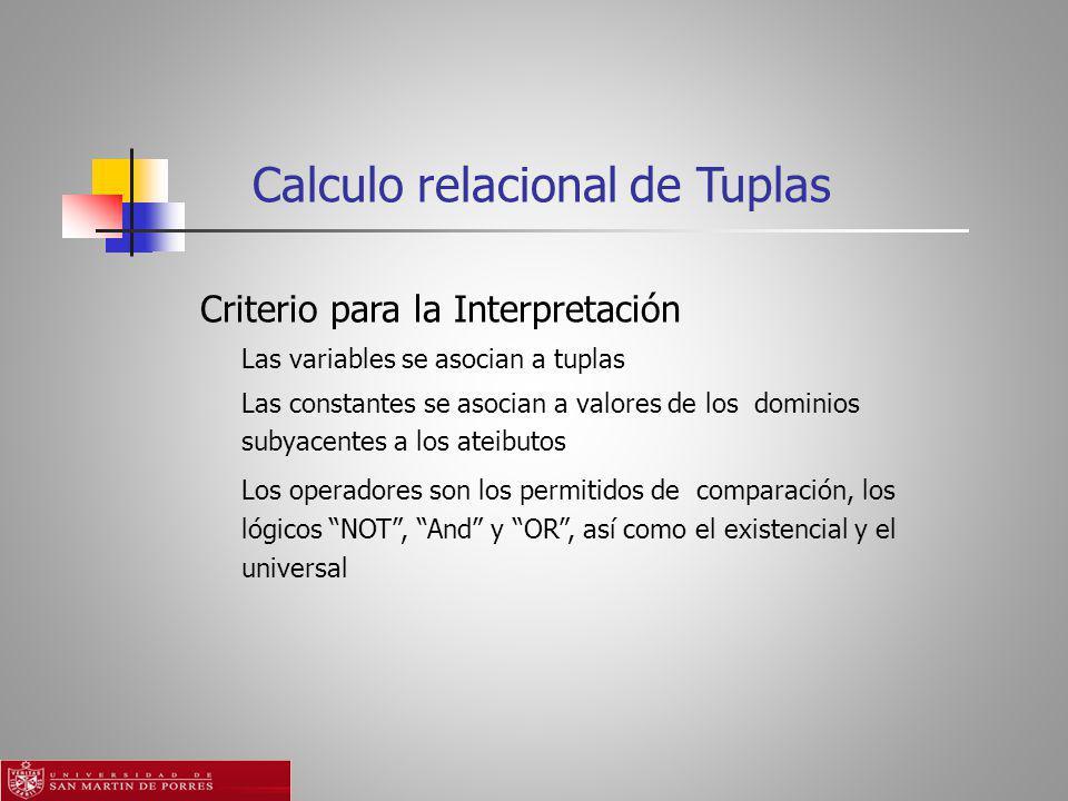 Calculo relacional de Tuplas Criterio para la Interpretación Las variables se asocian a tuplas Las constantes se asocian a valores de los dominios subyacentes a los ateibutos Los operadores son los permitidos de comparación, los lógicos NOT, And y OR, así como el existencial y el universal