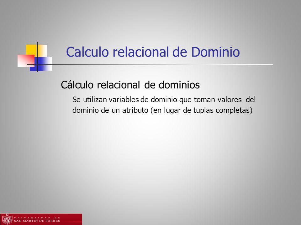 Calculo relacional de Dominio Cálculo relacional de dominios Se utilizan variables de dominio que toman valores del dominio de un atributo (en lugar de tuplas completas)