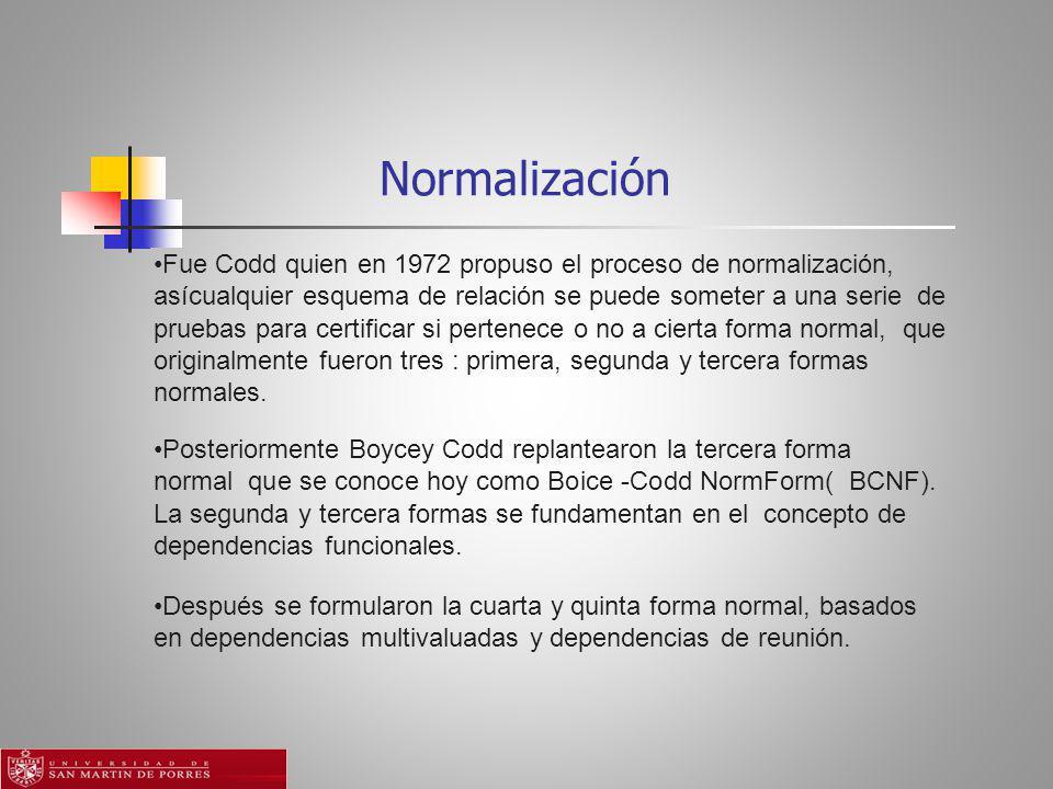 Normalización Fue Codd quien en 1972 propuso el proceso de normalización, asícualquier esquema de relación se puede someter a una serie de pruebas para certificar si pertenece o no a cierta forma normal, que originalmente fueron tres : primera, segunda y tercera formas normales.