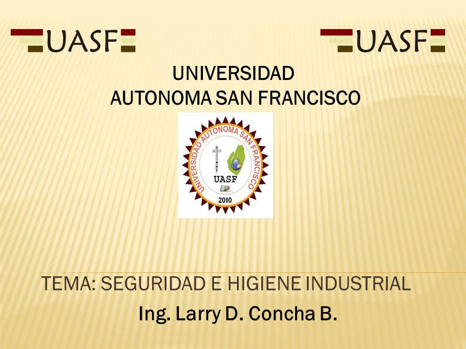 TEMA: SEGURIDAD E HIGIENE INDUSTRIAL Ing. Larry D. Concha B. UNIVERSIDAD AUTONOMA SAN FRANCISCO