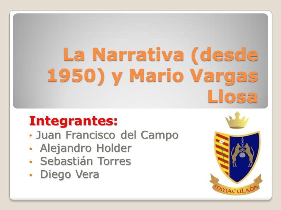 La Narrativa (desde 1950) y Mario Vargas Llosa Integrantes: Juan Francisco del Campo Alejandro Holder Alejandro Holder Sebastián Torres Sebastián Torres Diego Vera Diego Vera