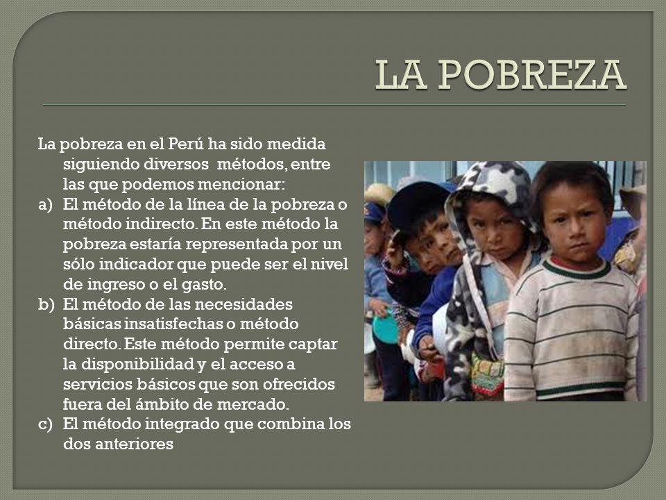 La pobreza en el Perú ha sido medida siguiendo diversos métodos, entre las que podemos mencionar: a)El método de la línea de la pobreza o método indirecto.