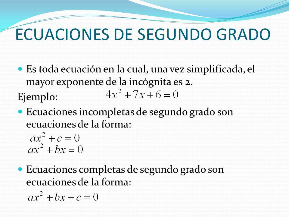 ECUACIONES DE SEGUNDO GRADO Es toda ecuación en la cual, una vez simplificada, el mayor exponente de la incógnita es 2. Ejemplo: Ecuaciones incompleta