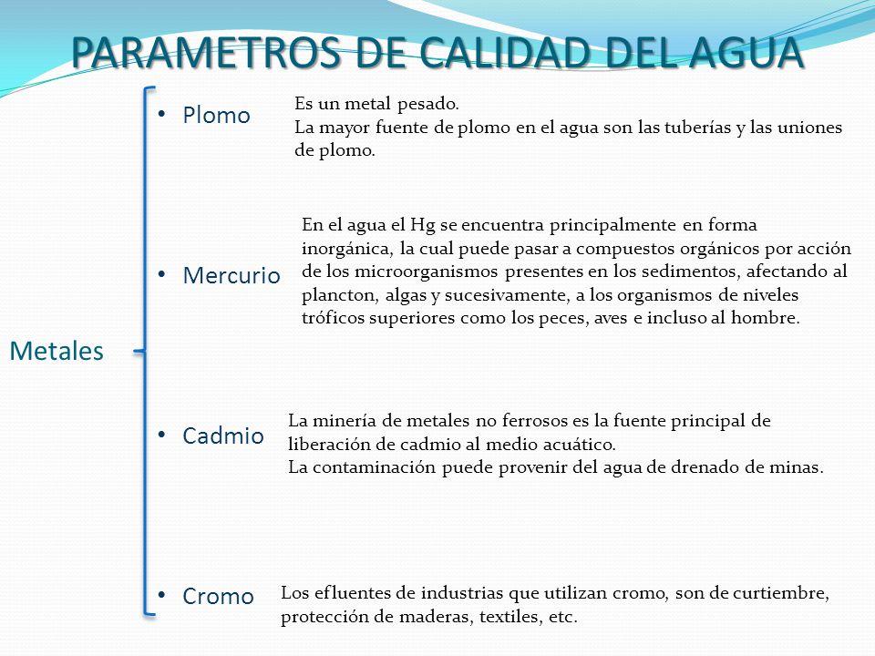 PARAMETROS DE CALIDAD DEL AGUA Metales Plomo Mercurio Cadmio Cromo Es un metal pesado. La mayor fuente de plomo en el agua son las tuberías y las unio