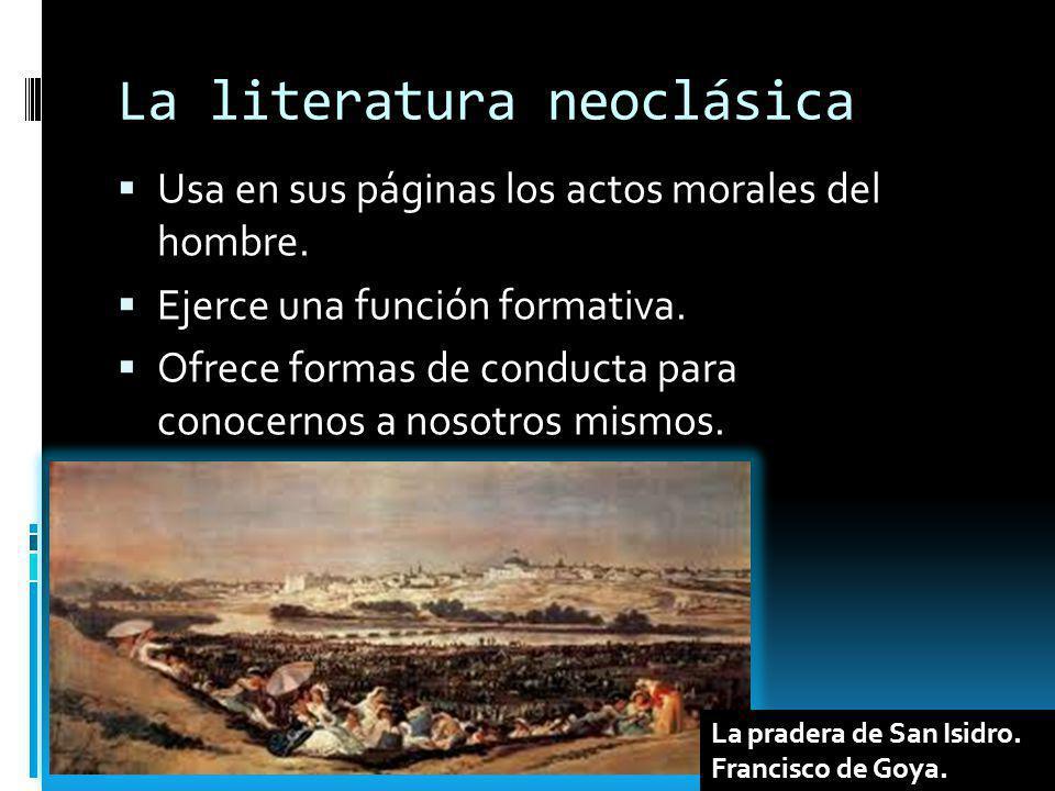 La literatura neoclásica Usa en sus páginas los actos morales del hombre. Ejerce una función formativa. Ofrece formas de conducta para conocernos a no