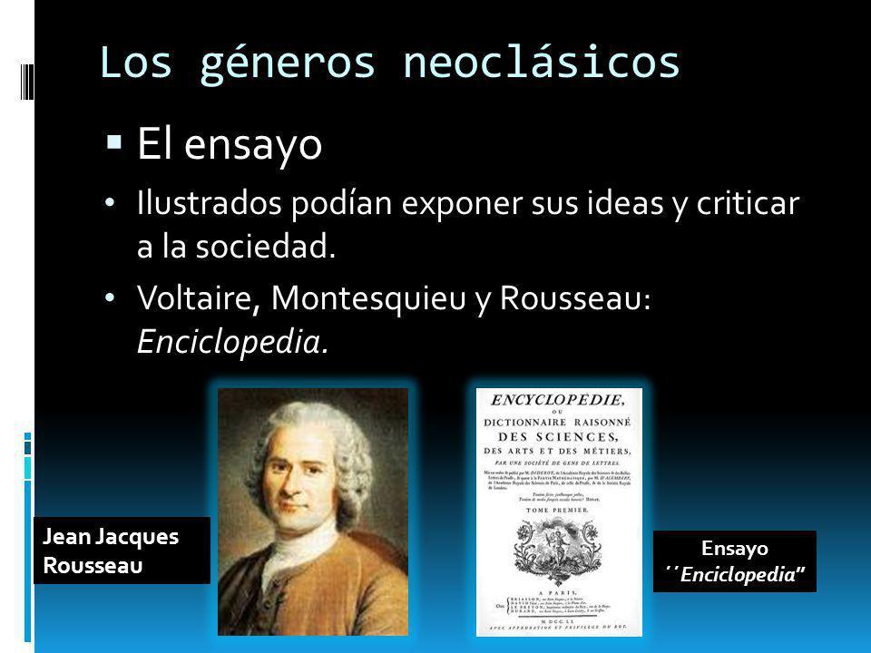 Los géneros neoclásicos El ensayo Ilustrados podían exponer sus ideas y criticar a la sociedad. Voltaire, Montesquieu y Rousseau: Enciclopedia. Jean J