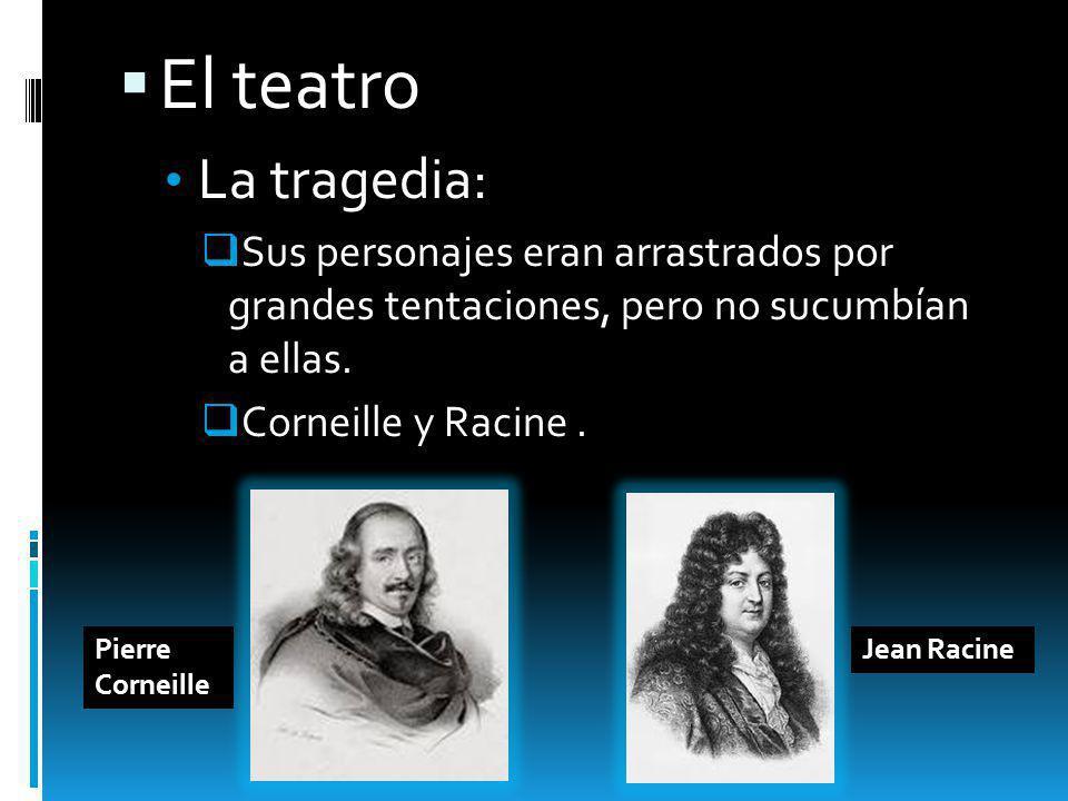 El teatro La tragedia: Sus personajes eran arrastrados por grandes tentaciones, pero no sucumbían a ellas. Corneille y Racine. Jean RacinePierre Corne