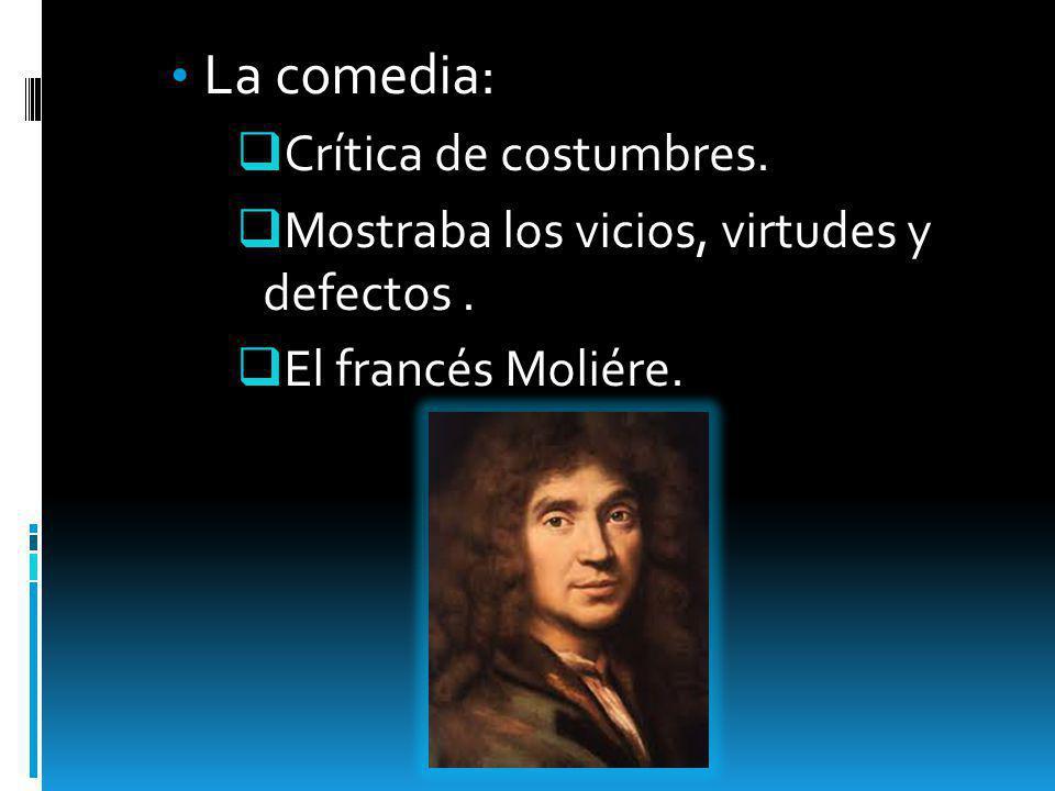 La comedia: Crítica de costumbres. Mostraba los vicios, virtudes y defectos. El francés Moliére.