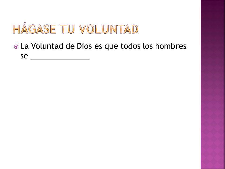La Voluntad de Dios es que todos los hombres se ______________