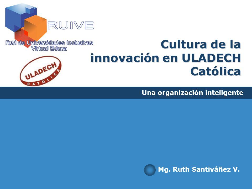 Cultura de la innovación en ULADECH Católica Una organización inteligente Mg. Ruth Santiváñez V.