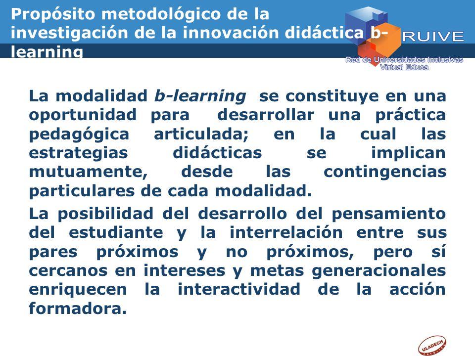 Propósito metodológico de la investigación de la innovación didáctica b- learning La modalidad b-learning se constituye en una oportunidad para desarr