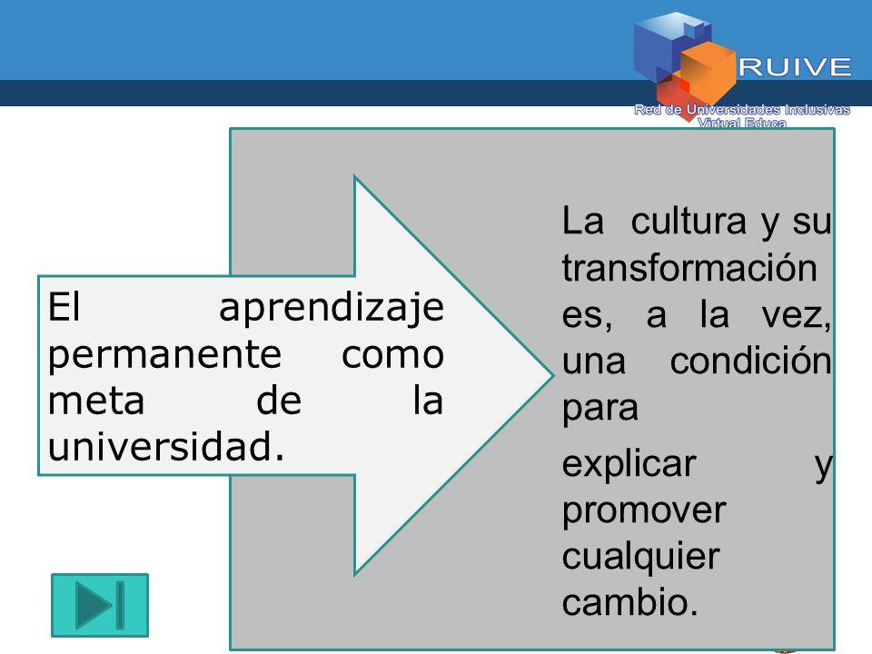 El aprendizaje permanente como meta de la universidad. La cultura y su transformación es, a la vez, una condición para explicar y promover cualquier c