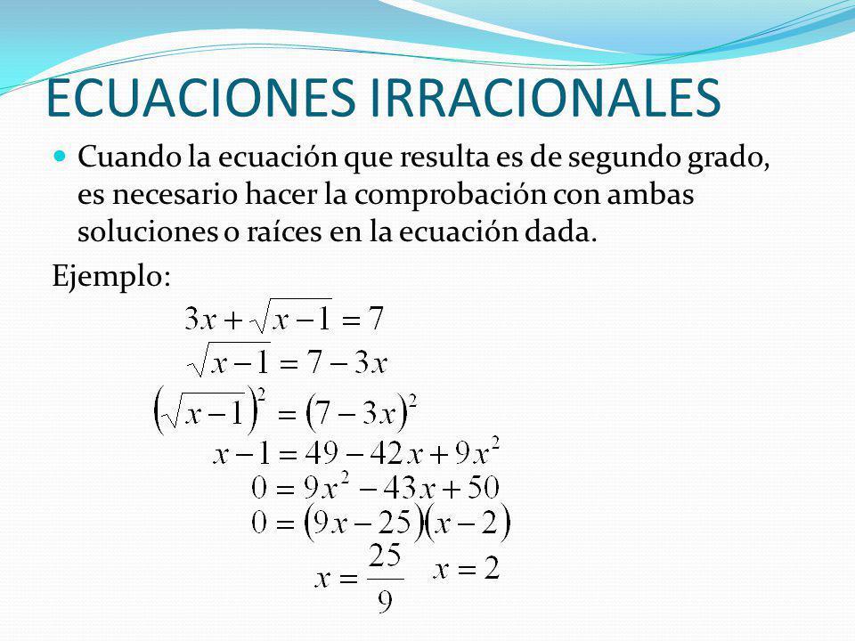 ECUACIONES IRRACIONALES Cuando la ecuación que resulta es de segundo grado, es necesario hacer la comprobación con ambas soluciones o raíces en la ecu