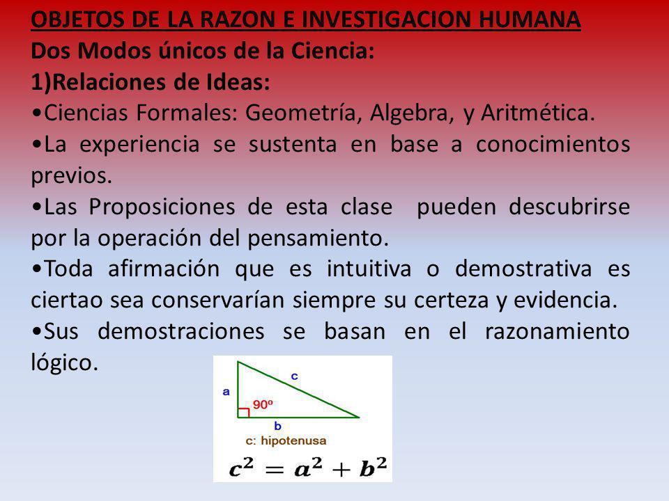 OBJETOS DE LA RAZON E INVESTIGACION HUMANA Dos Modos únicos de la Ciencia: 1)Relaciones de Ideas: Ciencias Formales: Geometría, Algebra, y Aritmética.