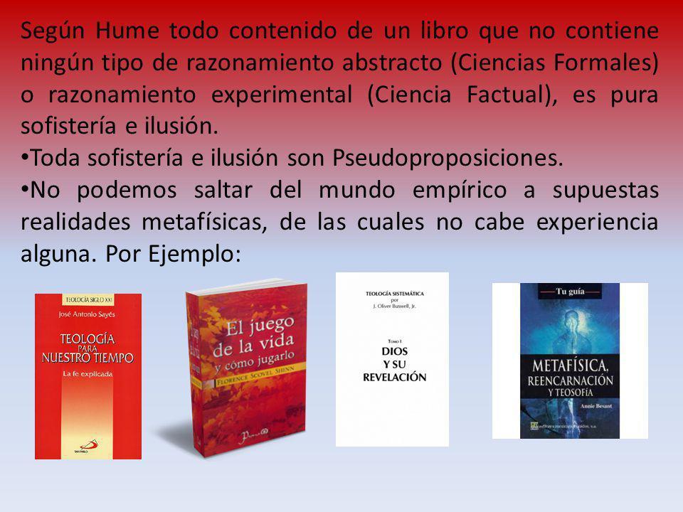 Según Hume todo contenido de un libro que no contiene ningún tipo de razonamiento abstracto (Ciencias Formales) o razonamiento experimental (Ciencia F