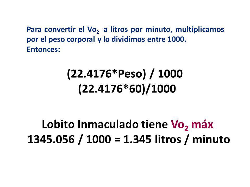 Para convertir el Vo 2 a litros por minuto, multiplicamos por el peso corporal y lo dividimos entre 1000. Entonces: (22.4176*Peso) / 1000 (22.4176*60)