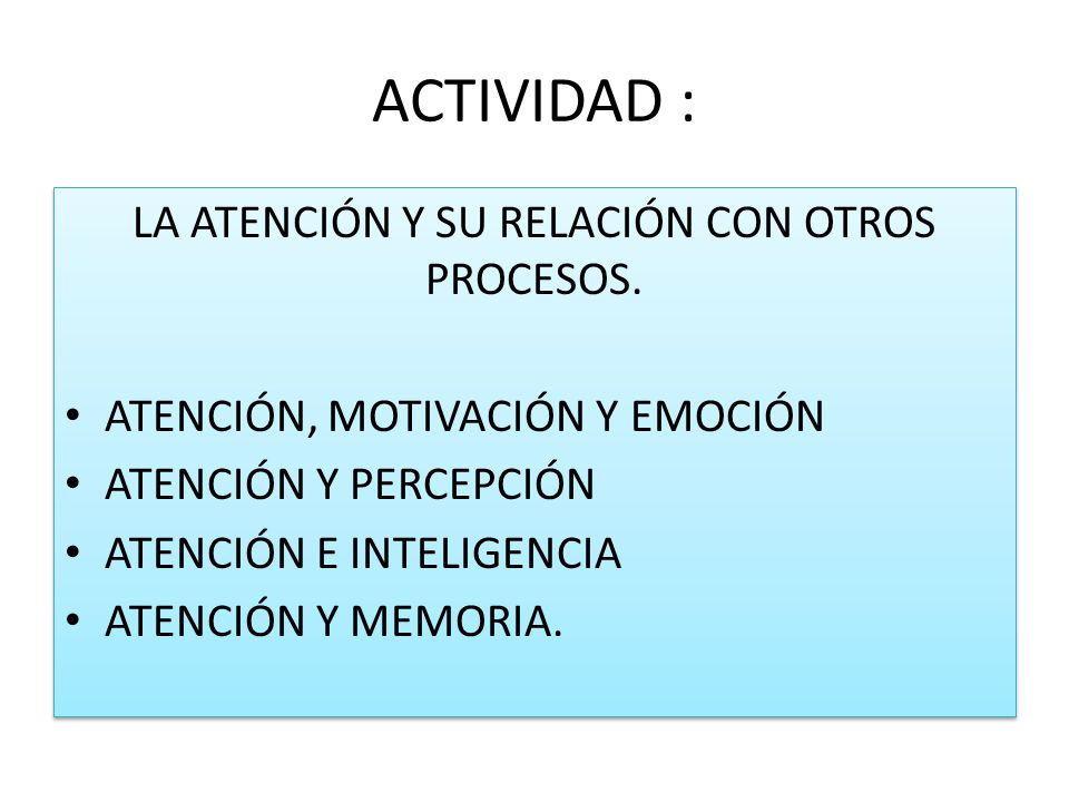 ACTIVIDAD : LA ATENCIÓN Y SU RELACIÓN CON OTROS PROCESOS. ATENCIÓN, MOTIVACIÓN Y EMOCIÓN ATENCIÓN Y PERCEPCIÓN ATENCIÓN E INTELIGENCIA ATENCIÓN Y MEMO
