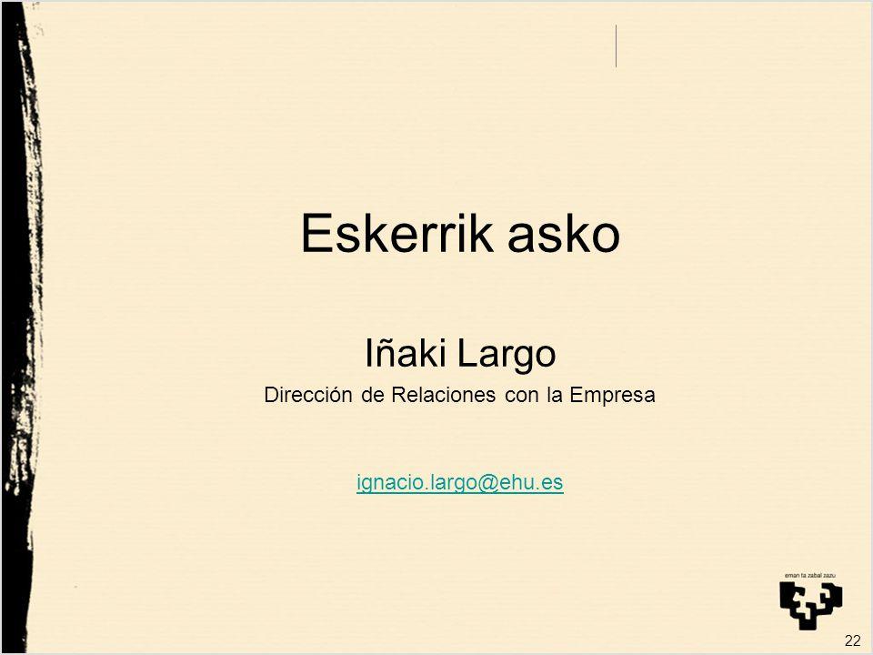 22 Eskerrik asko Iñaki Largo Dirección de Relaciones con la Empresa ignacio.largo@ehu.es
